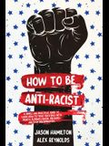 How to Be Anti-Racist: A Simple and Practical Guide to Learn How To Treat Each Race With Dignity, Eliminate Racial Prejudice, and Stop Discri
