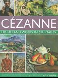 Cezanne: His Life and Works in 500 Images: An Illustrated Exploration of the Artist, His Life and Context, with a Gallery of 300 of His Finest Paintin