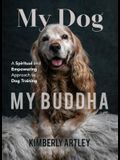 My Dog, My Buddha: A Spiritual and Empowering Approach to Dog Training (Animal Training Book, Puppy Training Book, for Fans of Rescued)