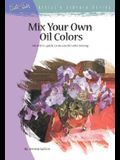 Mix Your Own Oil Colors: An Artist's Guide to Successful Color Mixing