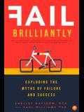 Fail Brilliantly: Exploding the Myths of Failure and Success