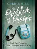 The Problem of Prayer: And the Promise That Changes Everything
