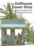 The Dollhouse Flower Book: Flowers and plants from stencilled polymer clay.