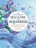 The Little Book of Self-Care for Aquarius: Simple Ways to Refresh and Restore--According to the Stars