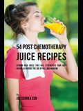 54 Post Chemotherapy Juice Recipes: Vitamin Rich Juices That Will Strengthen Your Body Naturally without the Use of Pills and Medicine