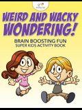 Weird and Wacky Wondering! Brain Boosting Fun Super Kids Activity Book