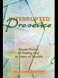 Interrupted Presence: Eleven Stories of Finding God in Times of Trouble