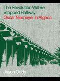 The Revolution Will Be Stopped Halfway: Oscar Niemeyer in Algeria