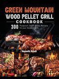 Green Mountain Wood Pellet Grill Cookbook: 300 Foolproof, Quick & Easy Recipes for your Outdoor Grill