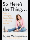 So Here's the Thing . . .: Notes on Growing Up, Getting Older, and Trusting Your Gut
