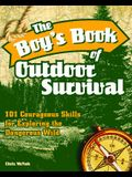 The Boy's Book of Outdoor Survival: 101 Courageous Skills for Exploring the Dangerous Wild
