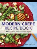 Modern Crepe Recipe Book: 60+ Sweet and Savory Crepes