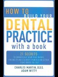 How to Build Your Dental Practice with a Book: 21 Secrets to Dramatically Grow Your Income, Credibility and Celebrity-Power as an Author - Right Where