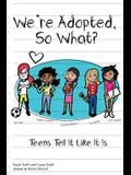 We're Adopted, So What?: Teens Tell It Like It Is