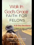 Walk In God's Grace Faith for Felons: A 21-Day Devotional