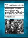 A Treatise on Solicitors' Remuneration: With Notes of Irish and English Decisions. Volume 1 of 2