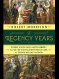 The Regency Years: During Which Jane Austen Writes, Napoleon Fights, Byron Makes Love, and Britain Becomes Modern
