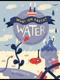 What on Earth?: Water: Explore, Create and Investigate