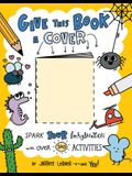 Give This Book a Cover: Spark Your Imagination with Over 100 Activities