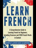Learn French: A Comprehensive Guide to Learning French for Beginners, Including Grammar and 2500 French Words in Context