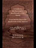 A Guide to the Decorative Hardwoods of the World - From British Oak to the Hardwoods of the Amazon