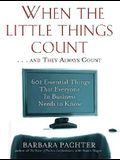When the Little Things Count and They Always Count: 601 Essential Things That Everyone in Business Needs to Know