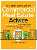 The Encyclopedia of Commercial Real Estate Advice: How to Add Value When Buying, Selling, Repositioning, Developing, Financing, and Managing