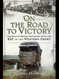 On the Road to Victory: The Rise of Motor Transport with the Bef on the Western Front