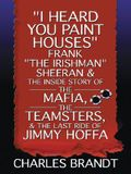 I Heard You Paint Houses: Frank The Irishman Sheeran and the Inside Story of the Mafia, the Teamsters, and the Last ... Hoffa