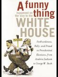A Funny Thing Happened on the Way to the White House: Foolhardiness, Folly, and Fraud in Presidential Elections, from Andrew Jackson to George W. Bush