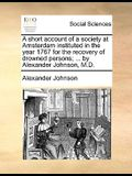 A Short Account of a Society at Amsterdam Instituted in the Year 1767 for the Recovery of Drowned Persons; ... by Alexander Johnson, M.D.