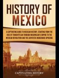 History of Mexico: A Captivating Guide to Mexican History, Starting from the Rise of Tenochtitlan through Maximilian's Empire to the Mexi