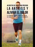 46 Recetas de Jugos Para Prevenir la Artritis y Aliviar el Dolor: El Remedio Natural Para Controlar su Condición de Artritis Rápidamente