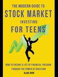 The Modern Guide to Stock Market Investing for Teens: How to Ensure a Life of Financial Freedom Through the Power of Investing.