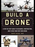 Build a Drone: A Step-By-Step Guide to Designing, Constructing, and Flying Your Very Own Drone