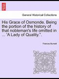 His Grace of Osmonde. Being the Portion of the History of That Nobleman's Life Omitted in ... 'a Lady of Quality..