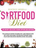 Sirtfood Diet: The Weight-Loss Secret Behind Sirtuins and Sirtfoods You Should Know to Burn Fat, Lose Weight and Get Lean. Includes t