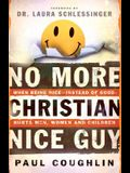 No More Christian Nice Guy: When Being Nice - Instead of Good - Hurts Men, Women and Children