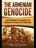 The Armenian Genocide: A Captivating Guide to the Massacre of the Armenians by the Turks of the Ottoman Empire
