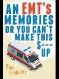 An Emt's Memories or You Can't Make This S--- Up