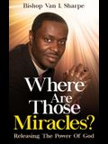 Where Are Those Miracles?: Releasing the Power of God