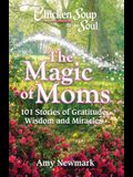 Chicken Soup for the Soul: The Magic of Moms: 101 Stories of Gratitude, Wisdom and Miracles