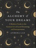 The Alchemy of Your Dreams: A Modern Guide to the Ancient Art of Lucid Dreaming and Interpretation