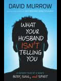 What Your Husband Isn't Telling You: A Guided Tour of a Man's Body, Soul, and Spirit
