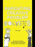 Parenting Creative Problem Solvers: Kids Are Little People with Big Ideas. They're Going to Need Them in the Future.