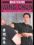 Mastering Wing Chun: The Keys to IP Man's Kung Fu