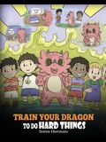 Train Your Dragon To Do Hard Things: A Cute Children's Story about Perseverance, Positive Affirmations and Growth Mindset.