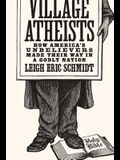 Village Atheists: How America's Unbelievers Made Their Way in a Godly Nation
