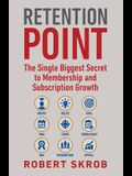 Retention Point: The Single Biggest Secret to Membership and Subscription Growth for Associations, SAAS, Publishers, Digital Access, Su