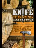 Knife Throwing Like the Pros: Throwing Techniques, Knives & Axes, Rules, Mental Preparation & More